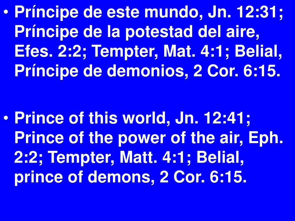 Príncipe de este mundo, Jn. 12:31; Príncipe de la potestad del aire, Efes. 2:2; Tempter, Mat. 4:1; Belial, Príncipe de demonios, 2 Cor. 6:15.