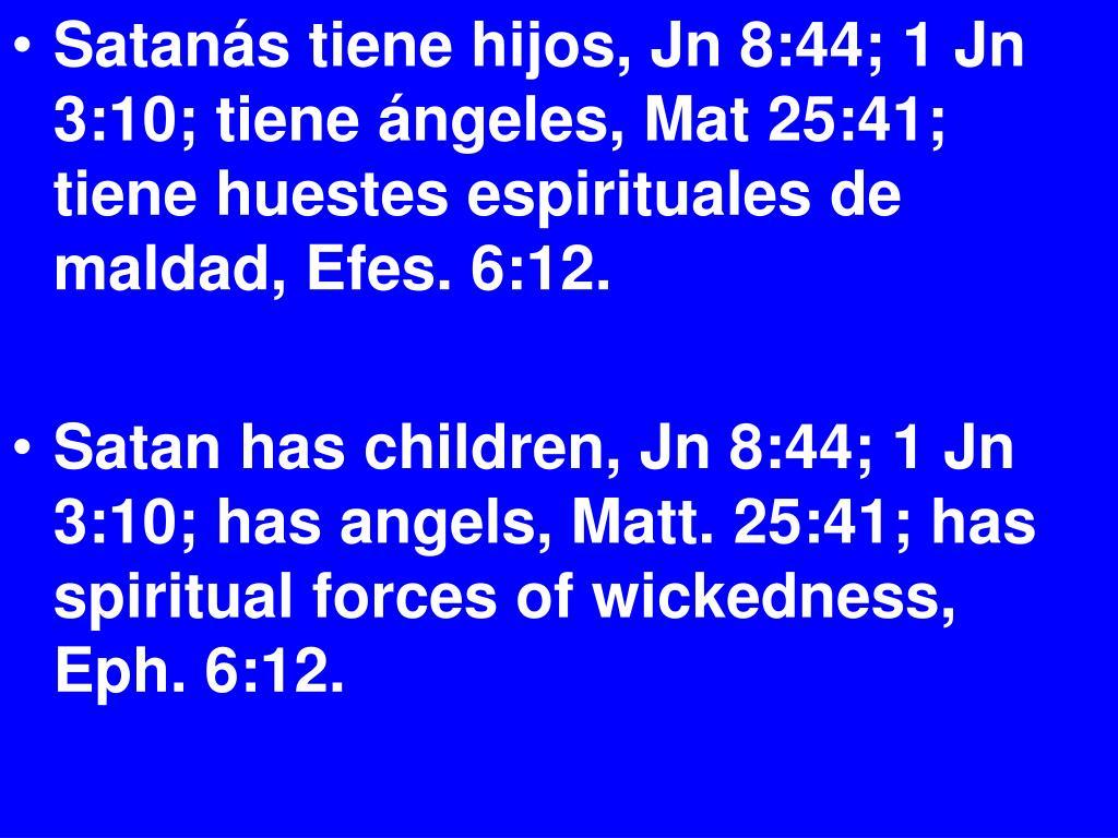 Satanás tiene hijos, Jn 8:44; 1 Jn 3:10; tiene ángeles, Mat 25:41; tiene huestes espirituales de maldad, Efes. 6:12.