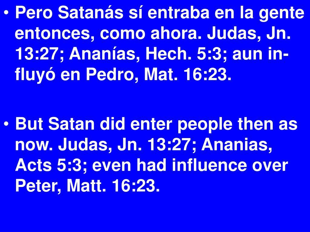 Pero Satanás sí entraba en la gente entonces, como ahora. Judas, Jn. 13:27; Ananías, Hech. 5:3; aun in-fluyó en Pedro, Mat. 16:23.