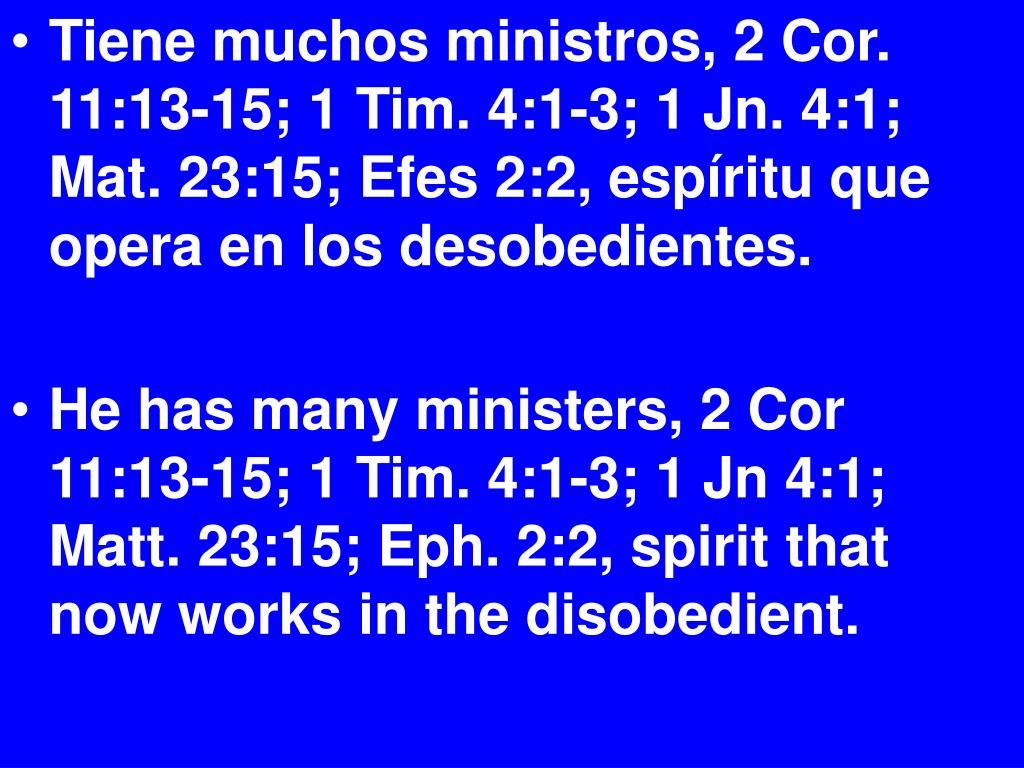 Tiene muchos ministros, 2 Cor. 11:13-15; 1 Tim. 4:1-3; 1 Jn. 4:1; Mat. 23:15; Efes 2:2, espíritu que