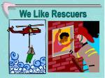 we like rescuers