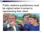 public relations practitioners must be vigilant when it comes to representing their client