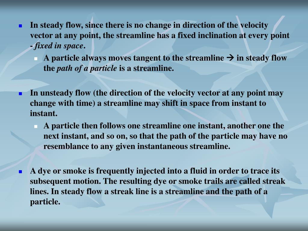 In steady flow, since there is no change in direction of the velocity vector at any point, the streamline has a fixed inclination at every point -
