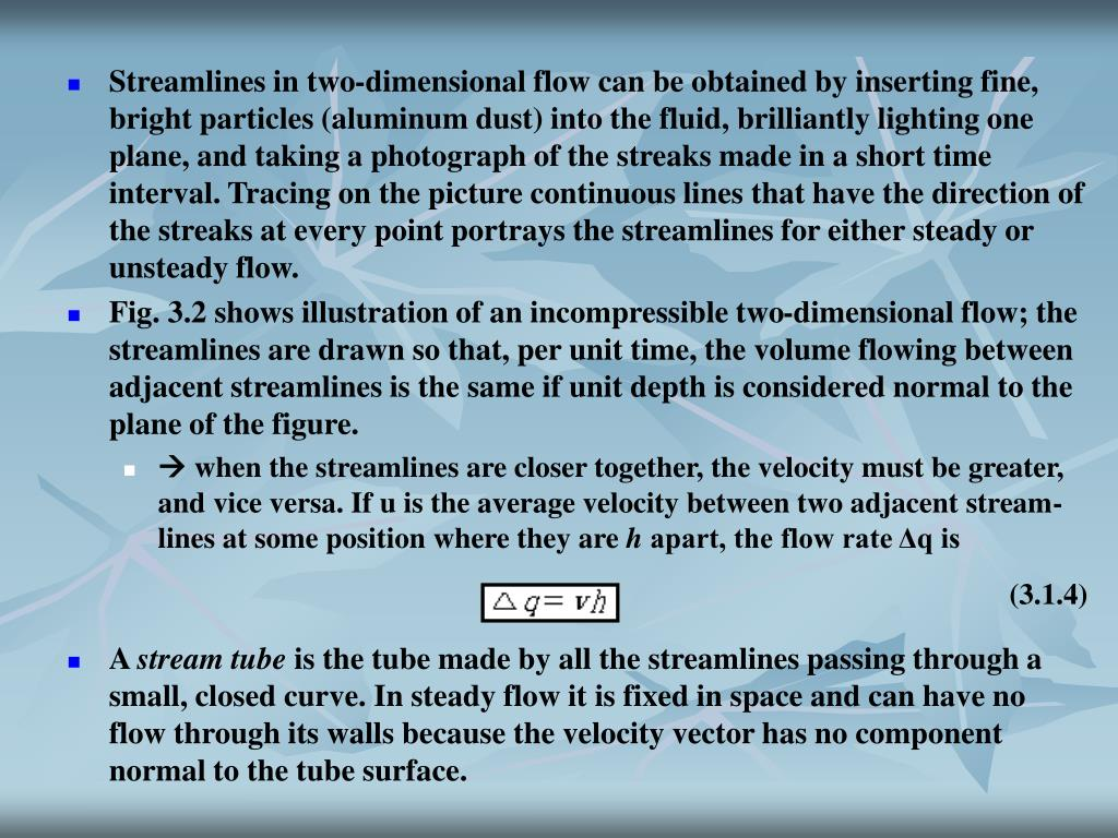 Streamlines in two-dimensional flow can be obtained by inserting fine, bright particles (aluminum dust) into the fluid, brilliantly lighting one plane, and taking a photograph of the streaks made in a short time interval. Tracing on the picture continuous lines that have the direction of the streaks at every point portrays the streamlines for either steady or unsteady flow.