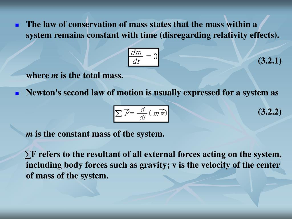 The law of conservation of mass states that the mass within a system remains constant with time (disregarding relativity effects).