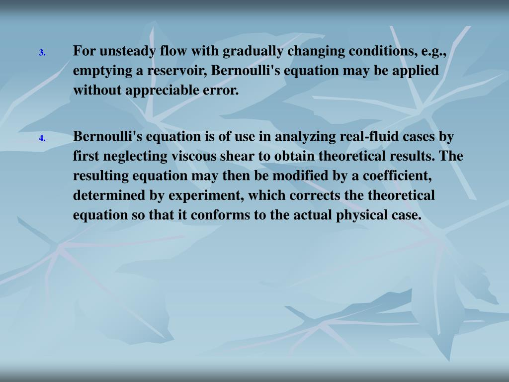 For unsteady flow with gradually changing conditions, e.g., emptying a reservoir, Bernoulli's equation may be applied without appreciable error.