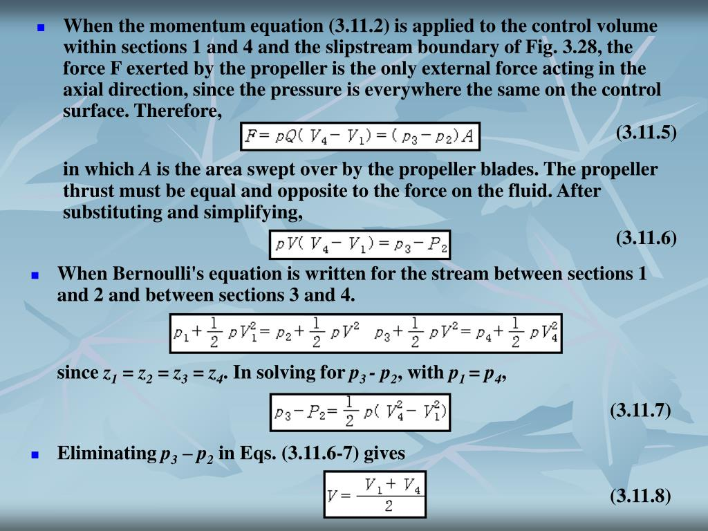 When the momentum equation (3.11.2) is applied to the control volume within sections 1 and 4 and the slipstream boundary of Fig. 3.28, the force F exerted by the propeller is the only external force acting in the axial direction, since the pressure is everywhere the same on the control surface. Therefore,