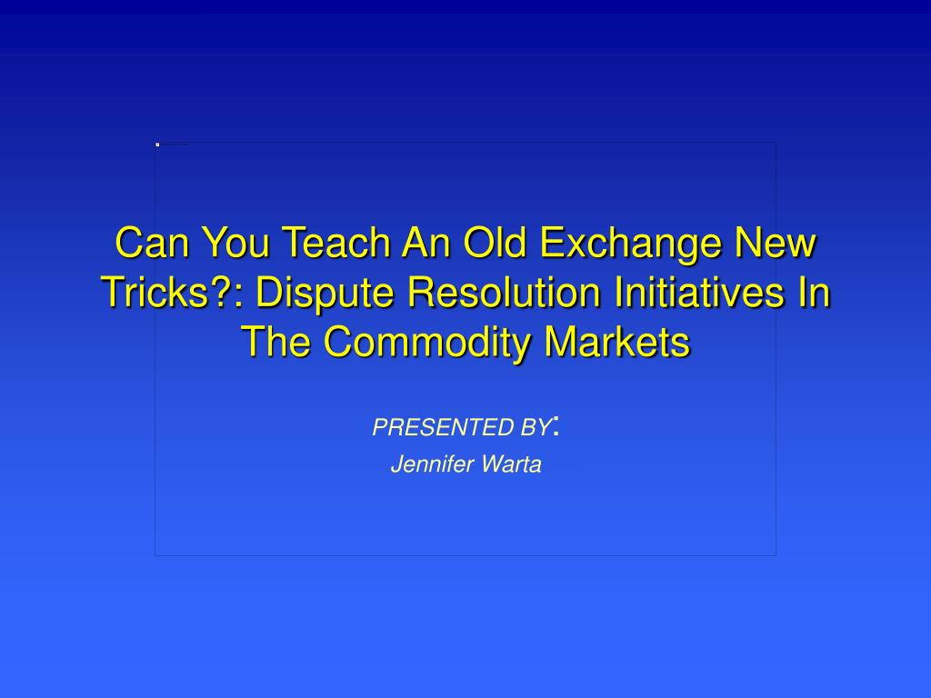 can you teach an old exchange new tricks dispute resolution initiatives in the commodity markets l.