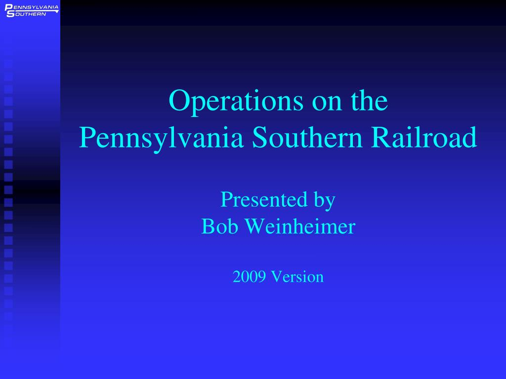 operations on the pennsylvania southern railroad presented by bob weinheimer 2009 version l.