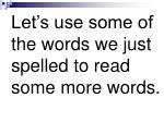 let s use some of the words we just spelled to read some more words