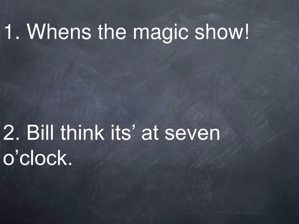 1 whens the magic show 2 bill think its at seven o clock l.