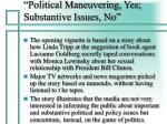 political maneuvering yes substantive issues no