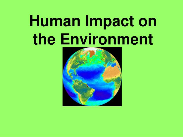 negative impact of humans on the environment Humankind on the environment the definitive guide to understanding ways in which we, the human race, are negatively impacting our environment how can one enter into the world, live life in a modern society, and leave the world without having a negative impact upon it i myself am one of.