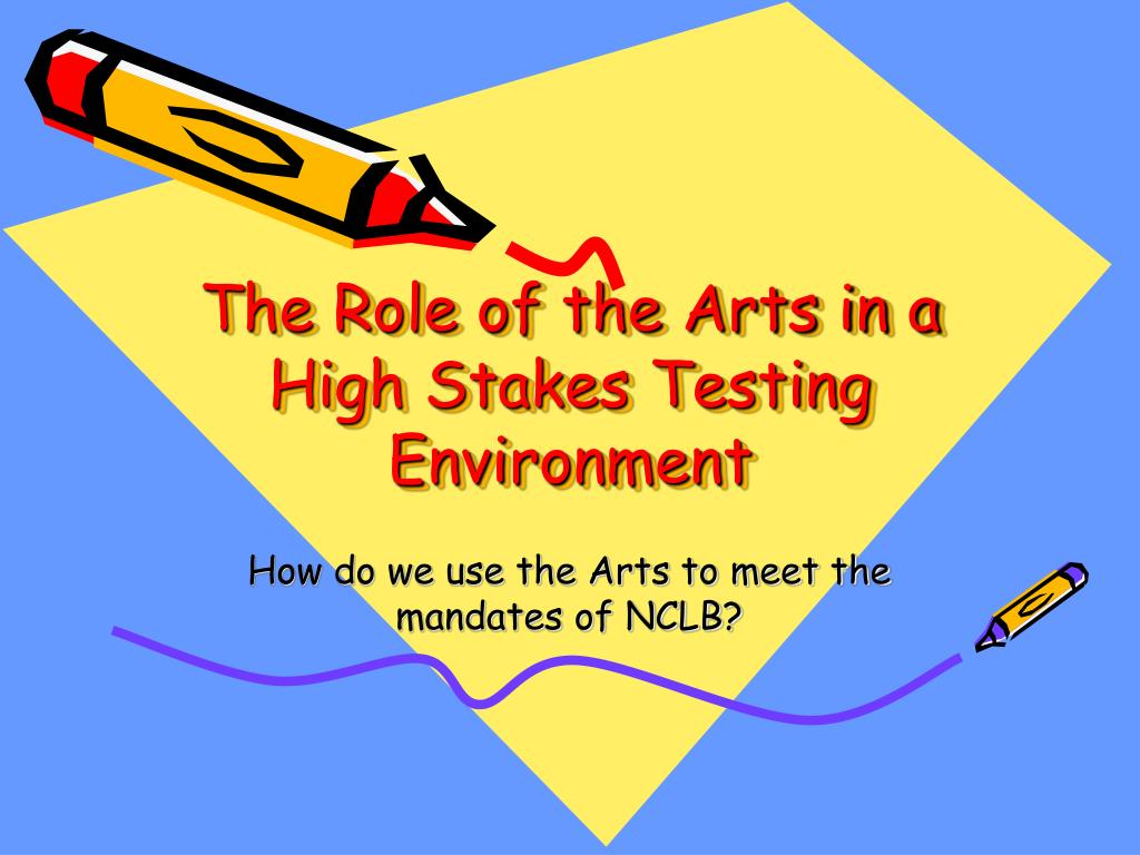 the role of the arts in a high stakes testing environment l.