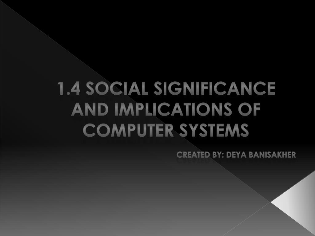 1 4 social significance and implications of computer systems created by deya banisakher l.
