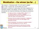 metalization the winner so far