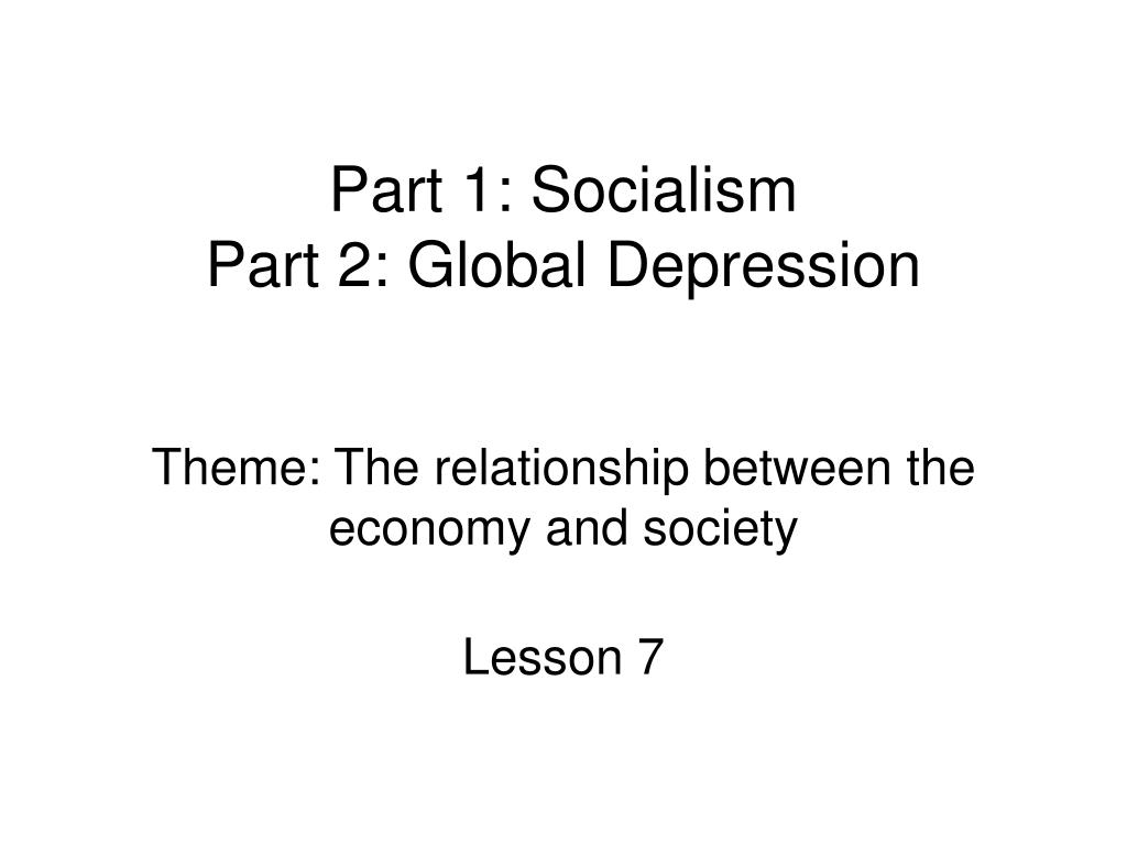 part 1 socialism part 2 global depression theme the relationship between the economy and society l.