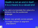 health is not an end in itself it is a means to a valued end