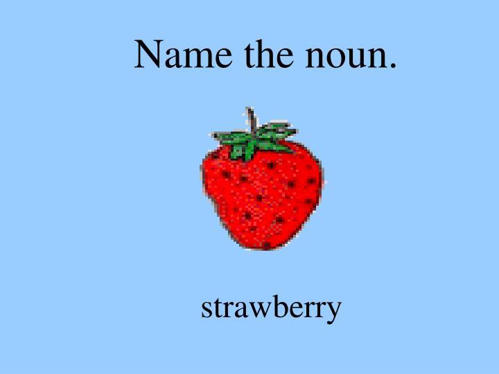 Name the noun.