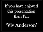 if you have enjoyed this presentation then i m viv anderson