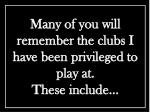many of you will remember the clubs i have been privileged to play at these include