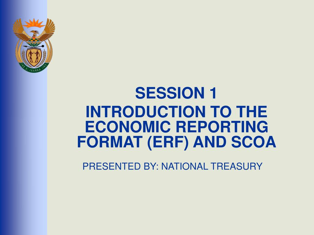 session 1 introduction to the economic reporting format erf and scoa presented by national treasury l.