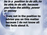 be in a position to do sth to be able to do sth because you have the ability power or money