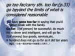 go too far carry sth too far p 33 go beyond the limits of what is considered reasonable