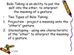 role taking is an ability to put the self into the other to interpret the meaning of a gesture