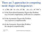 there are 3 approaches to computing mode shapes and frequencies