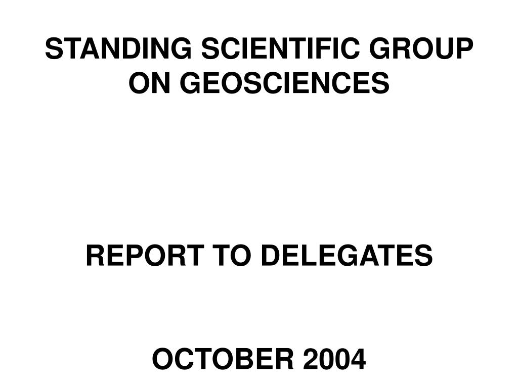 standing scientific group on geosciences report to delegates october 2004 l.