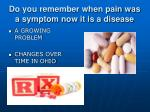 do you remember when pain was a symptom now it is a disease