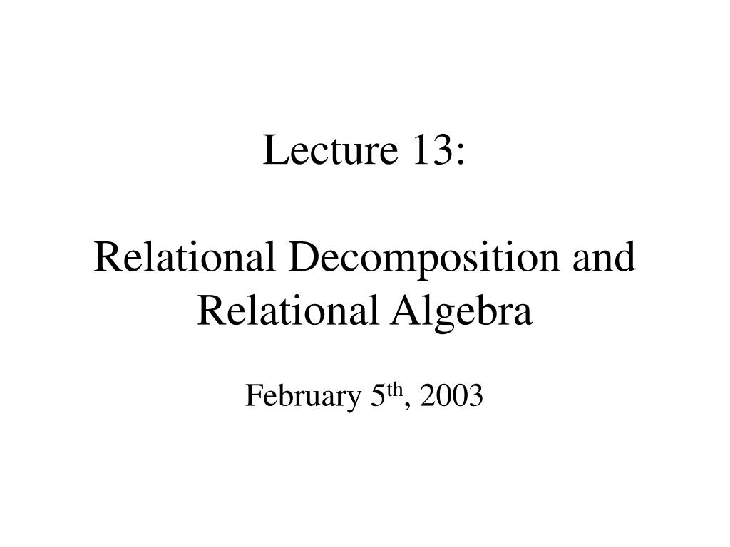 lecture 13 relational decomposition and relational algebra l.