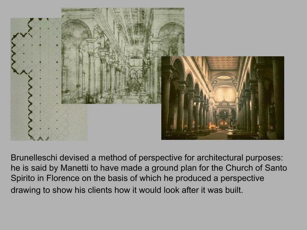 Brunelleschi devised a method of perspective for architectural purposes: he is said by Manetti to have made a ground plan for the Church of Santo Spirito in Florence on the basis of which he produced a perspective drawing to show his clients how it would look after it was built.
