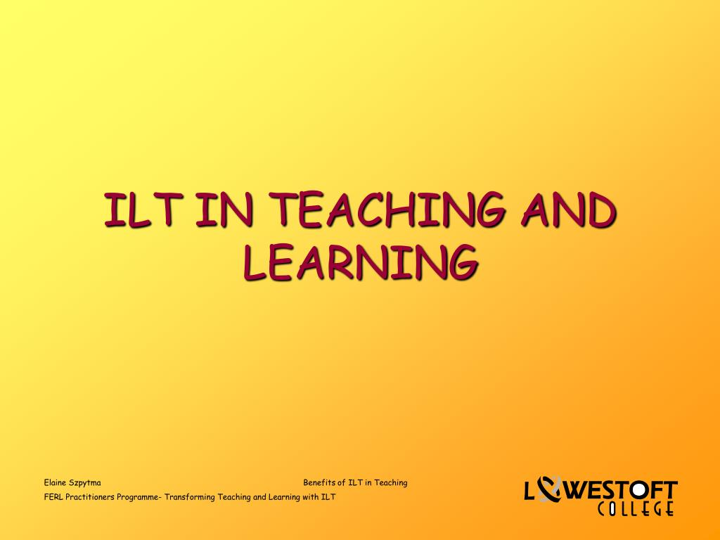 ilt in teaching and learning l.