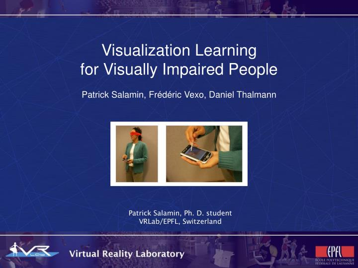 Visualization learning for visually impaired people patrick salamin fr d ric vexo daniel thalmann