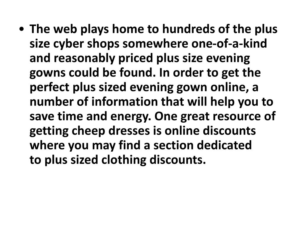 The web plays home to hundreds of the plus size cyber shops somewhere one-of-a-kind and reasonably priced plus size evening gowns could be found. In order to get the perfect plus sized evening gown online, a number of information that will help you to save time and energy. One great resource of getting cheep dresses isonline discounts where you may find a section dedicated toplus sized clothing discounts.