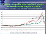 primary commodity prices declined steeply but remain above long term trends