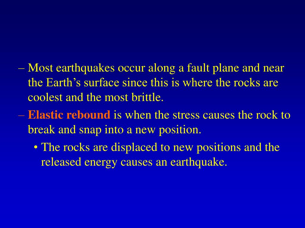 Most earthquakes occur along a fault plane and near the Earth's surface since this is where the rocks are coolest and the most brittle.