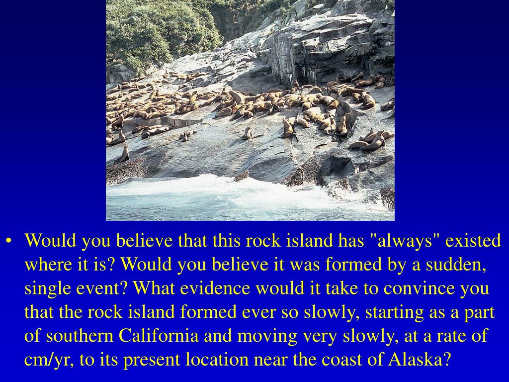 """Would you believe that this rock island has """"always"""" existed where it is? Would you believe it was formed by a sudden, single event? What evidence would it take to convince you that the rock island formed ever so slowly, starting as a part of southern California and moving very slowly, at a rate of cm/yr, to its present location near the coast of Alaska?"""