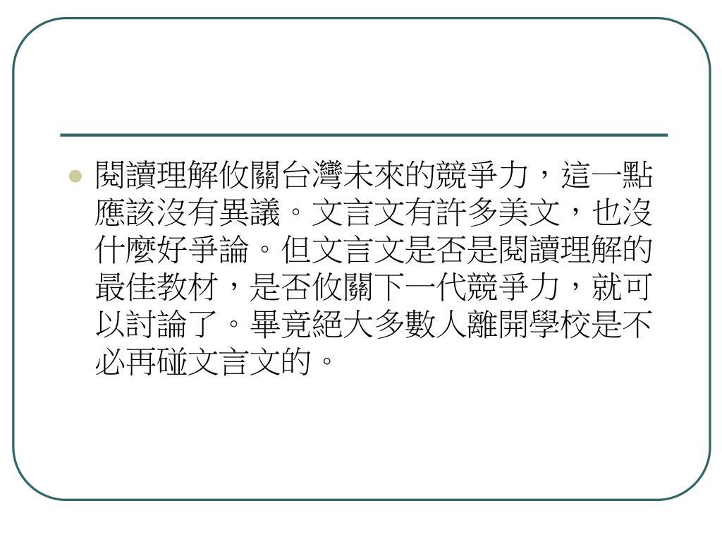 閱讀理解攸關台灣未來的競爭力,這一點應該沒有異議。文言文有許多美文,也沒什麼好爭論。但文言文是否是閱讀理解的最佳教材,是否攸關下一代競爭力,就可以討論了。畢竟絕大多數人離開學校是不必再碰文言文的。