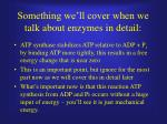 something we ll cover when we talk about enzymes in detail