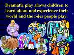 dramatic play allows children to learn about and experience their world and the roles people play