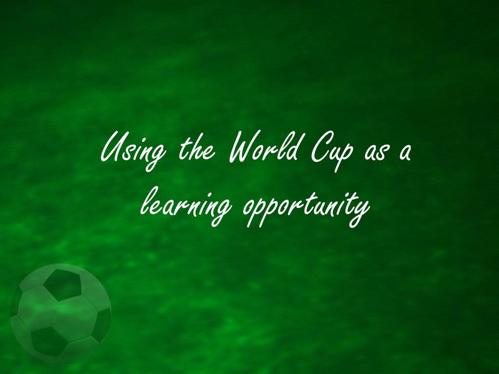 using the world cup as a learning opportunity l.