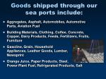 goods shipped through our sea ports include
