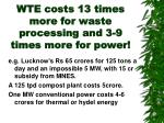 wte costs 13 times more for waste processing and 3 9 times more for power