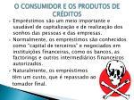 o consumidor e os produtos de cr ditos