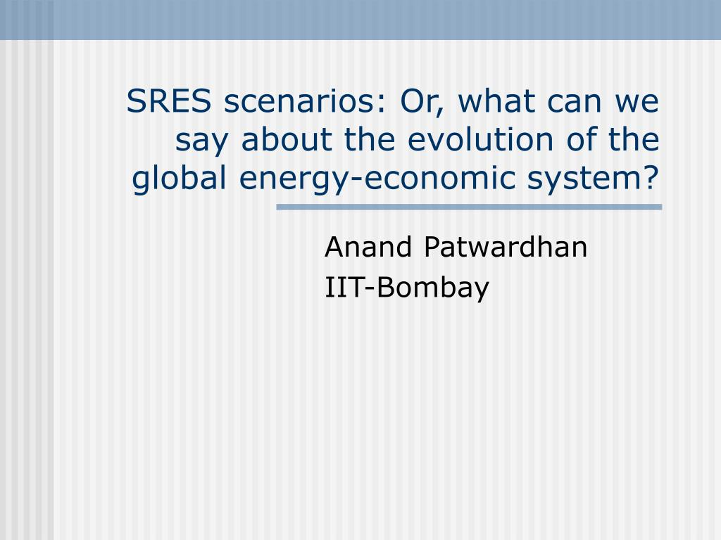 sres scenarios or what can we say about the evolution of the global energy economic system l.