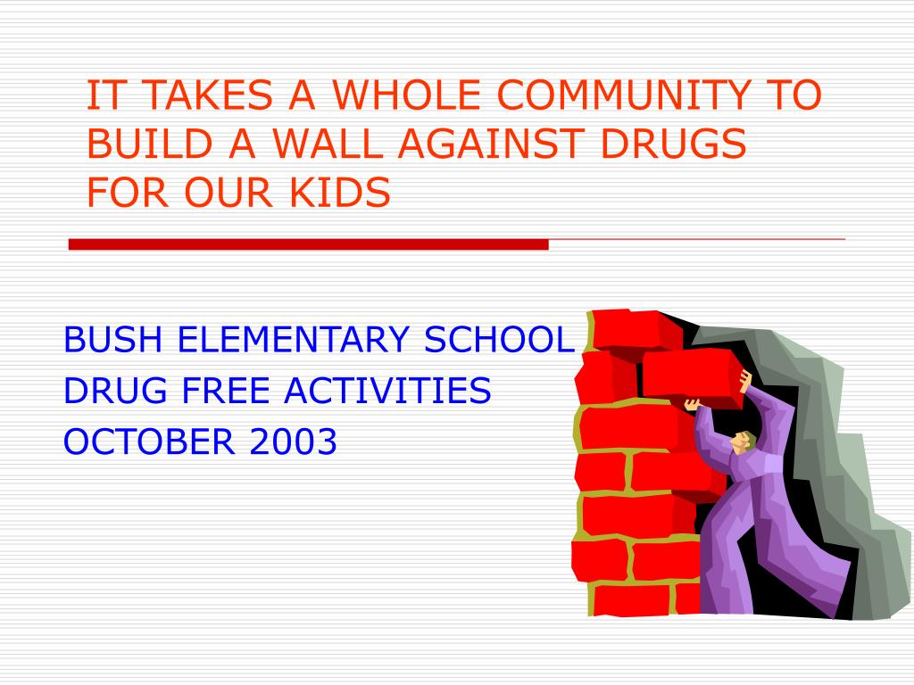 it takes a whole community to build a wall against drugs for our kids l.