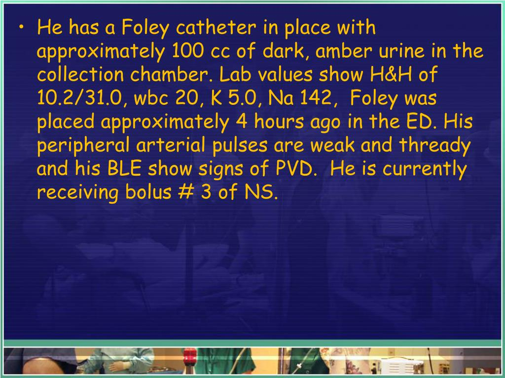 He has a Foley catheter in place with approximately 100 cc of dark, amber urine in the collection chamber. Lab values show H&H of 10.2/31.0, wbc 20, K 5.0, Na 142,  Foley was placed approximately 4 hours ago in the ED. His peripheral arterial pulses are weak and thready and his BLE show signs of PVD.  He is currently receiving bolus # 3 of NS.